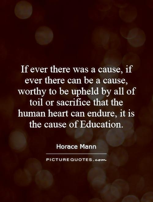 If ever there was a cause, if ever there can be a cause, worthy to be upheld by all of toil or sacrifice that the human heart can endure, it is the cause of Education Picture Quote #1