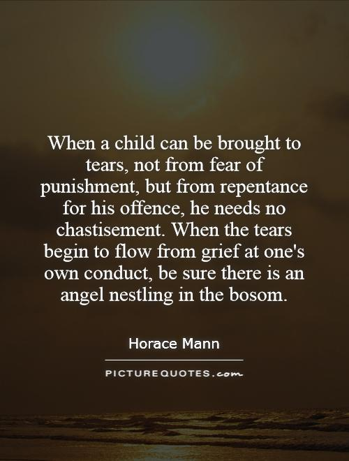 When a child can be brought to tears, not from fear of punishment, but from repentance for his offence, he needs no chastisement. When the tears begin to flow from grief at one's own conduct, be sure there is an angel nestling in the bosom Picture Quote #1