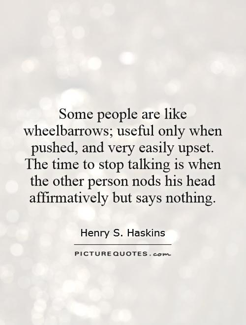 Some people are like wheelbarrows; useful only when pushed, and very easily upset. The time to stop talking is when the other person nods his head affirmatively but says nothing Picture Quote #1