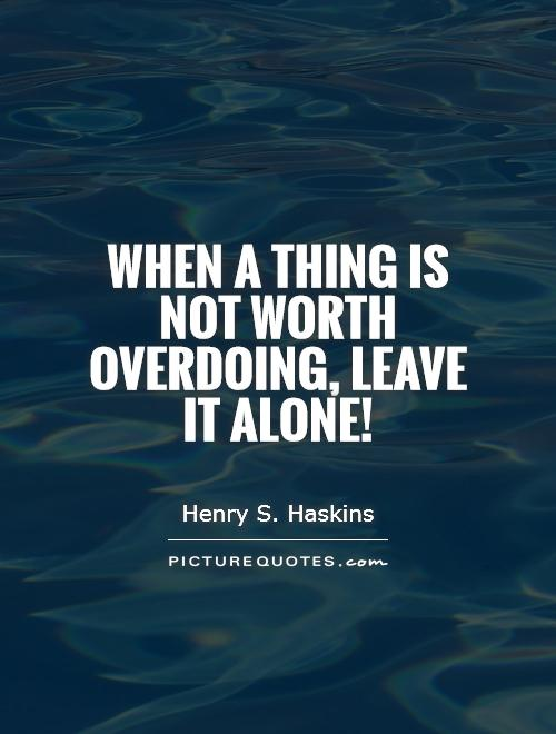 When a thing is not worth overdoing, leave it alone! Picture Quote #1