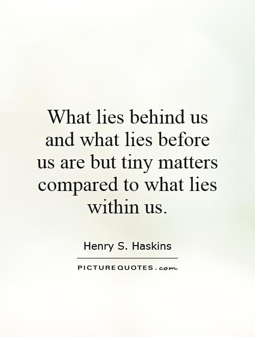 What lies behind us and what lies before us are but tiny matters compared to what lies within us Picture Quote #1