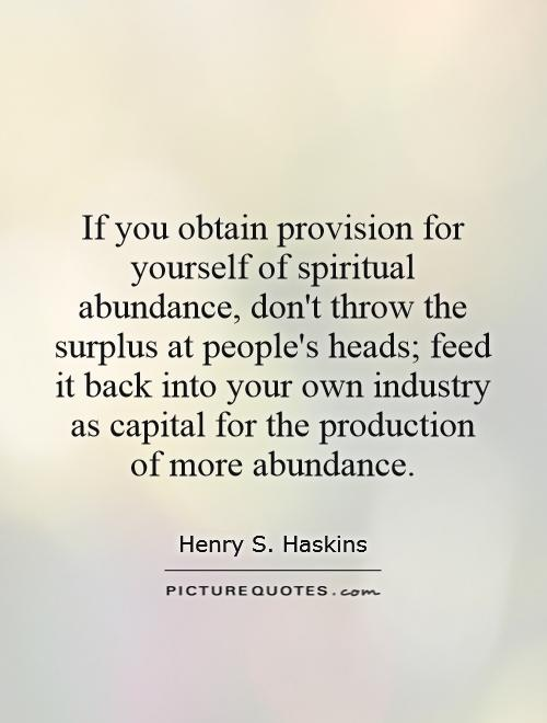 If you obtain provision for yourself of spiritual abundance, don't throw the surplus at people's heads; feed it back into your own industry as capital for the production of more abundance Picture Quote #1