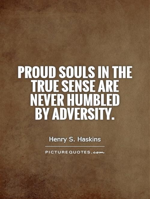 Proud souls in the true sense are never humbled  by adversity Picture Quote #1