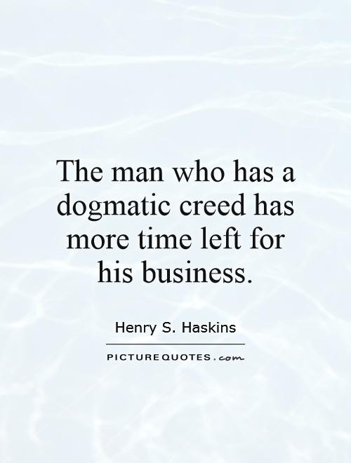 The man who has a dogmatic creed has more time left for his business Picture Quote #1