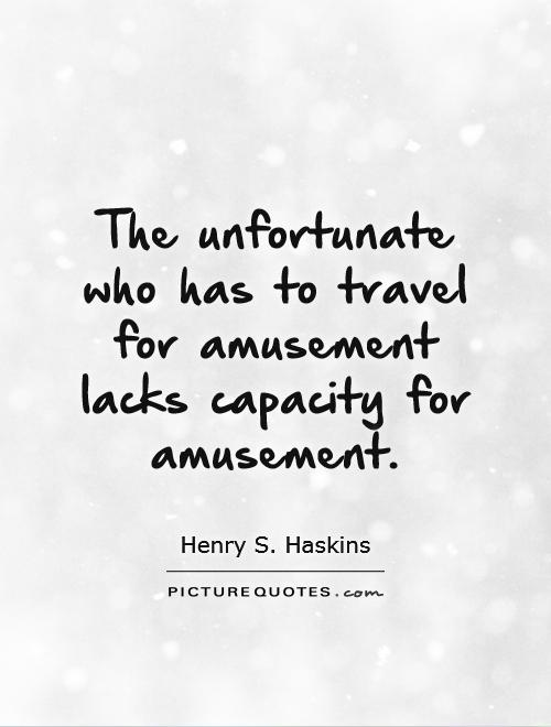 The unfortunate who has to travel for amusement lacks capacity for amusement Picture Quote #1
