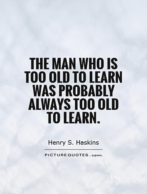 The man who is too old to learn was probably always too old to learn Picture Quote #1
