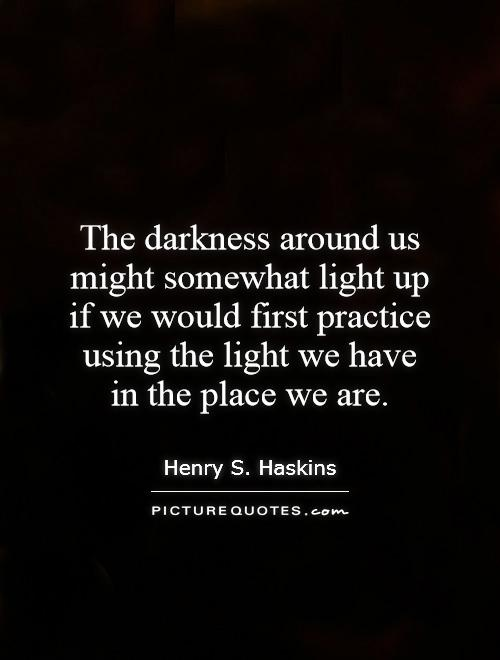 The darkness around us might somewhat light up if we would first practice using the light we have in the place we are Picture Quote #1