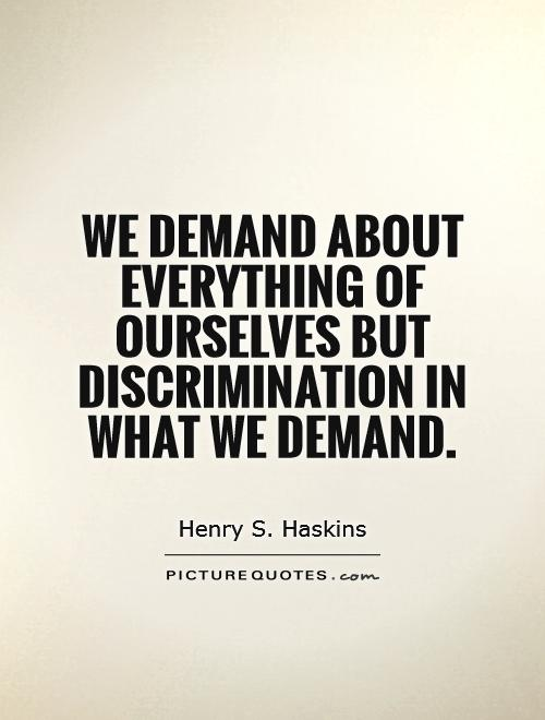 We demand about everything of ourselves but discrimination in what we demand Picture Quote #1
