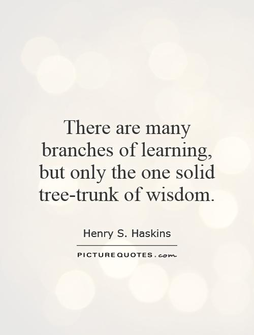 There are many branches of learning, but only the one solid tree-trunk of wisdom Picture Quote #1