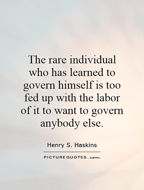 The rare individual who has learned to govern himself is too fed up with the labor of it to want to govern anybody else Picture Quote #1