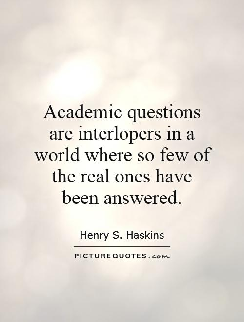 Academic questions are interlopers in a world where so few of the real ones have been answered Picture Quote #1