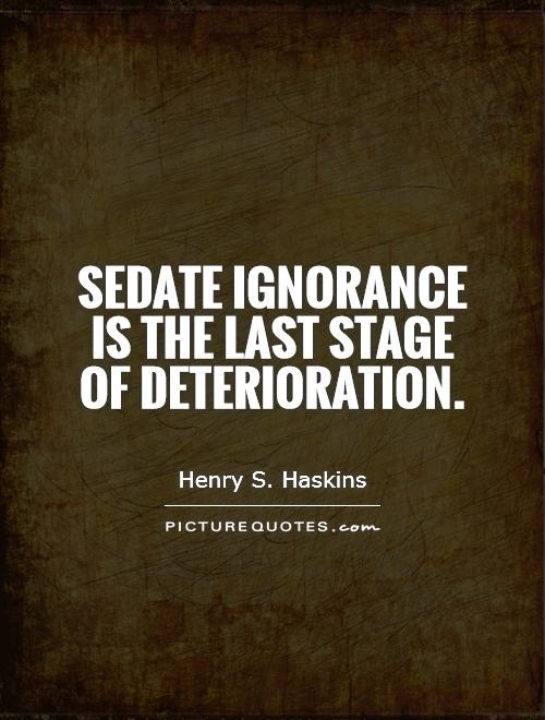 Sedate ignorance is the last stage of deterioration Picture Quote #1