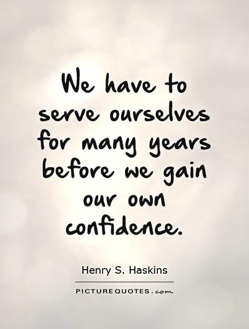 We have to serve ourselves for many years before we gain our own confidence Picture Quote #1