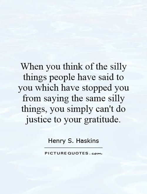 When you think of the silly things people have said to you which have stopped you from saying the same silly things, you simply can't do justice to your gratitude Picture Quote #1