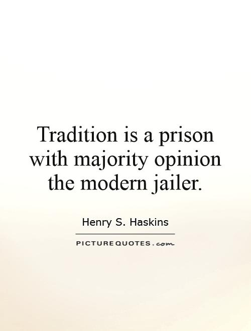 Tradition is a prison with majority opinion the modern jailer Picture Quote #1