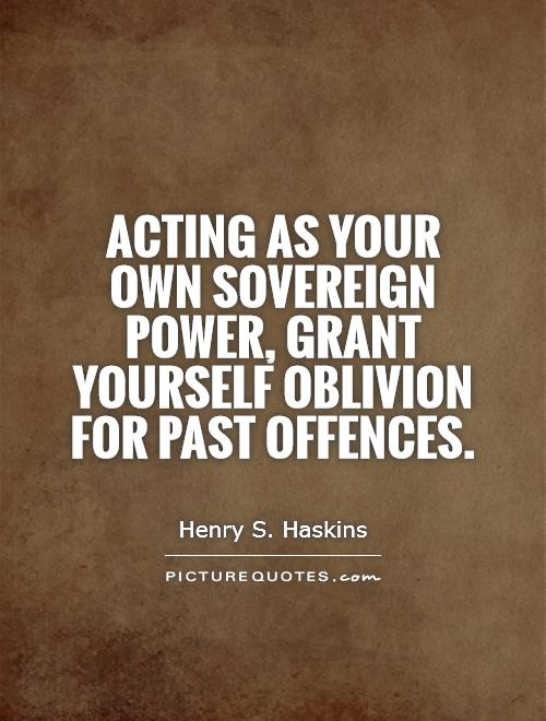 Acting as your own sovereign power, grant yourself oblivion for past offences Picture Quote #1