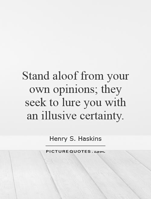 Stand aloof from your own opinions; they seek to lure you with an illusive certainty Picture Quote #1