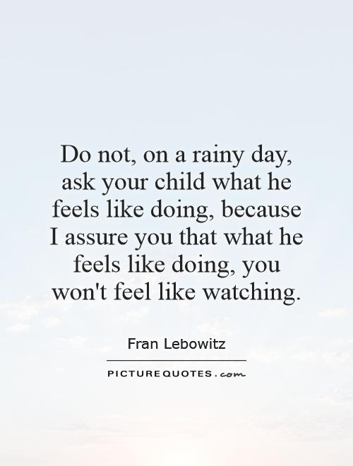 Do not, on a rainy day, ask your child what he feels like doing, because I assure you that what he feels like doing, you won't feel like watching Picture Quote #1