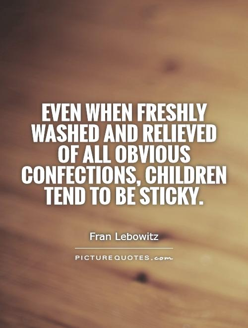 Even when freshly washed and relieved of all obvious confections, children tend to be sticky Picture Quote #1