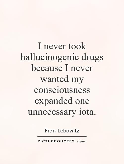 I never took hallucinogenic drugs because I never wanted my consciousness expanded one unnecessary iota Picture Quote #1