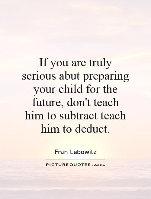 If you are truly serious abut preparing your child for the future, don't teach him to subtract teach him to deduct Picture Quote #1