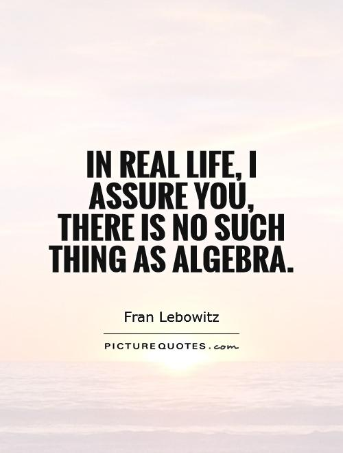 In real life, I assure you, there is no such thing as algebra Picture Quote #1