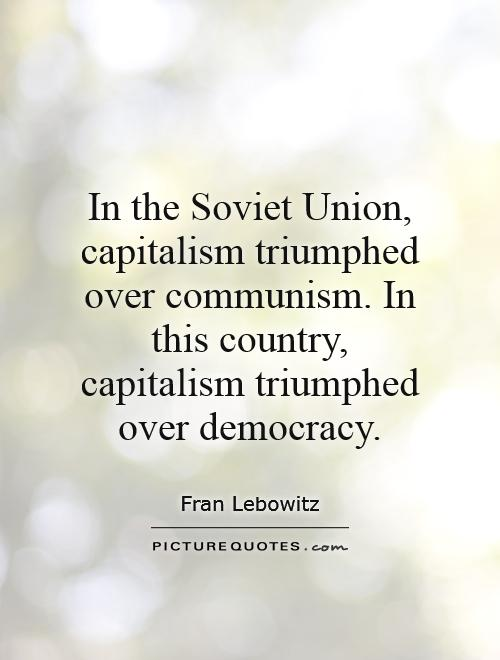 In the Soviet Union, capitalism triumphed over communism. In this country, capitalism triumphed over democracy Picture Quote #1