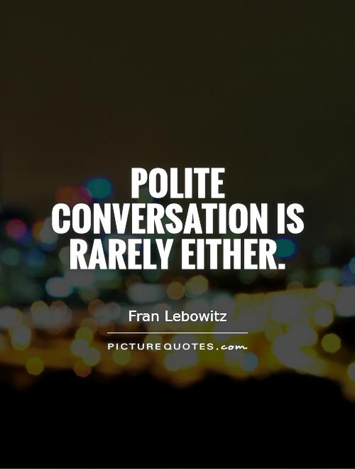 Polite conversation is rarely either Picture Quote #1