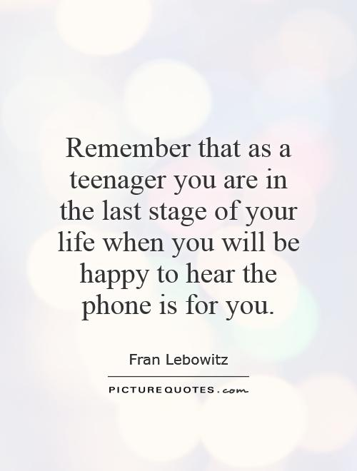 Remember that as a teenager you are in the last stage of your life when you will be happy to hear the phone is for you Picture Quote #1