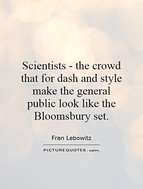 Scientists - the crowd that for dash and style make the general public look like the Bloomsbury set Picture Quote #1