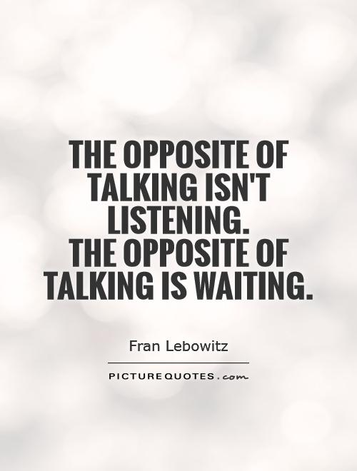 The opposite of talking isn't listening.  The opposite of talking is waiting Picture Quote #1