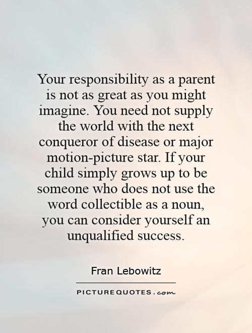 Your responsibility as a parent is not as great as you might imagine. You need not supply the world with the next conqueror of disease or major motion-picture star. If your child simply grows up to be someone who does not use the word collectible as a noun, you can consider yourself an unqualified success Picture Quote #1