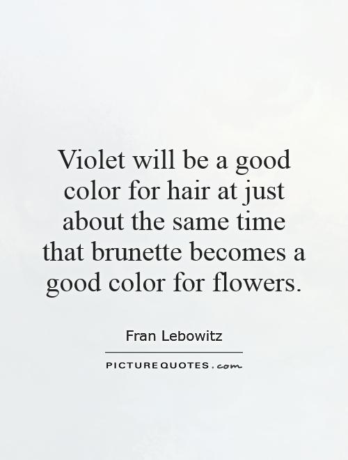 Violet will be a good color for hair at just about the same time that brunette becomes a good color for flowers Picture Quote #1