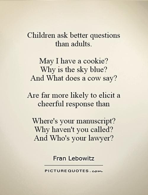 Children ask better questions  than adults.   May I have a cookie?  Why is the sky blue?  And What does a cow say?   Are far more likely to elicit a cheerful response than   Where's your manuscript?  Why haven't you called?  And Who's your lawyer? Picture Quote #1