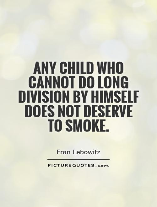 Any child who cannot do long division by himself does not deserve to smoke Picture Quote #1