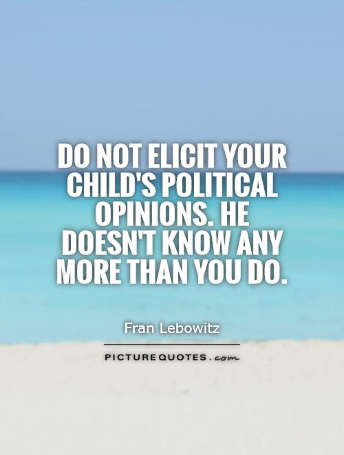 Do not elicit your child's political opinions. He doesn't know any more than you do Picture Quote #1