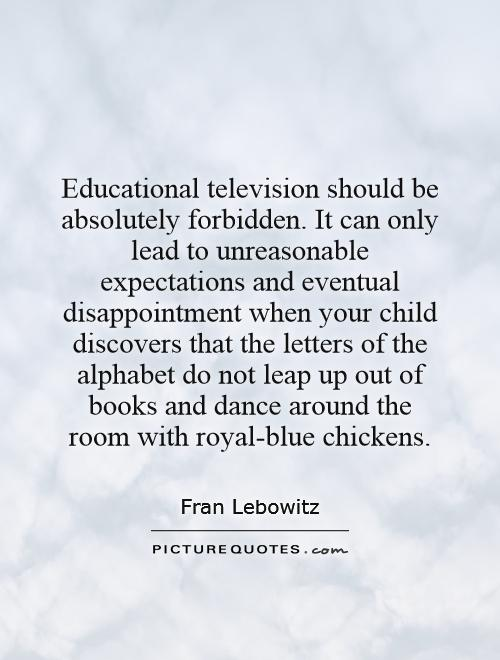 Educational television should be absolutely forbidden. It can only lead to unreasonable expectations and eventual disappointment when your child discovers that the letters of the alphabet do not leap up out of books and dance around the room with royal-blue chickens Picture Quote #1
