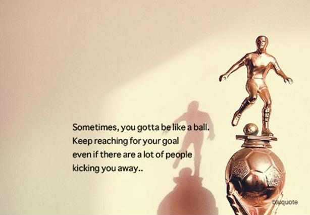 Sometimes, you gotta be like a ball. Keep reaching for your goal even if there are a lot of people kicking you away.  Picture Quote #1