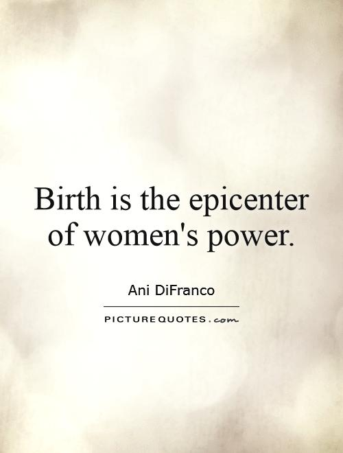 Birth is the epicenter of women's power Picture Quote #1