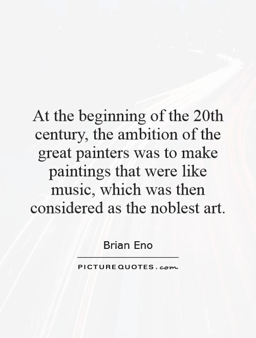 At the beginning of the 20th century, the ambition of the great painters was to make paintings that were like music, which was then considered as the noblest art Picture Quote #1