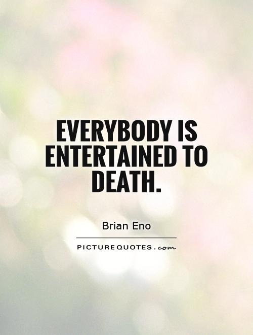 Everybody is entertained to death Picture Quote #1