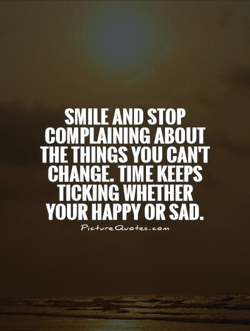 Smile and stop complaining about the things you can't change. Time keeps ticking whether your happy or sad Picture Quote #1