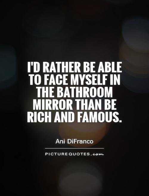I'd rather be able to face myself in the bathroom mirror than be rich and famous Picture Quote #1