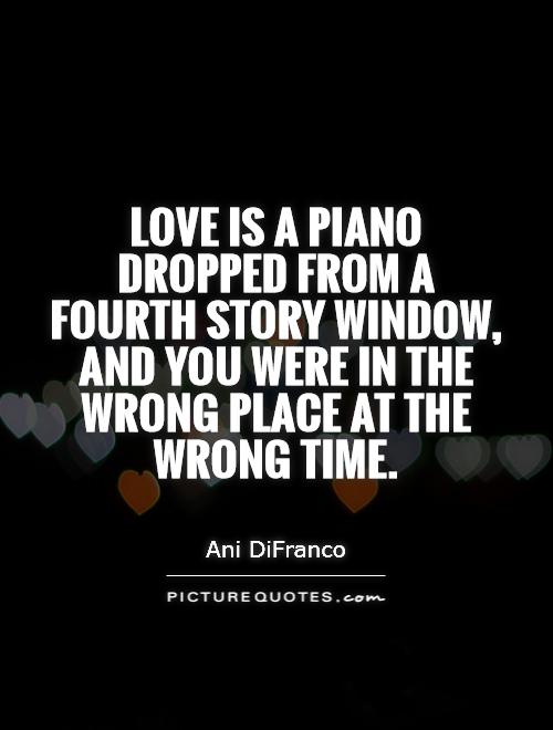 Love is a piano dropped from a fourth story window, and you were in the wrong place at the wrong time Picture Quote #1