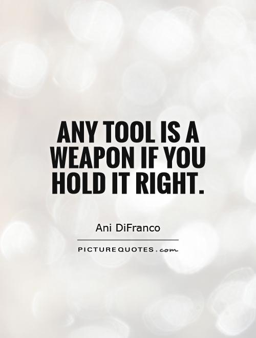 Any tool is a weapon if you hold it right Picture Quote #1