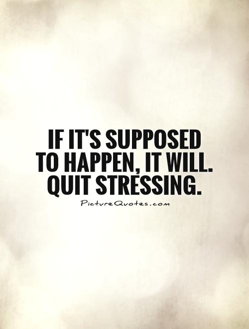 If it's supposed to happen, it will. Quit stressing Picture Quote #1