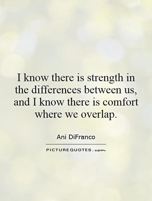 I know there is strength in the differences between us, and I know there is comfort where we overlap Picture Quote #1