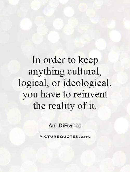 In order to keep anything cultural, logical, or ideological, you have to reinvent the reality of it Picture Quote #1