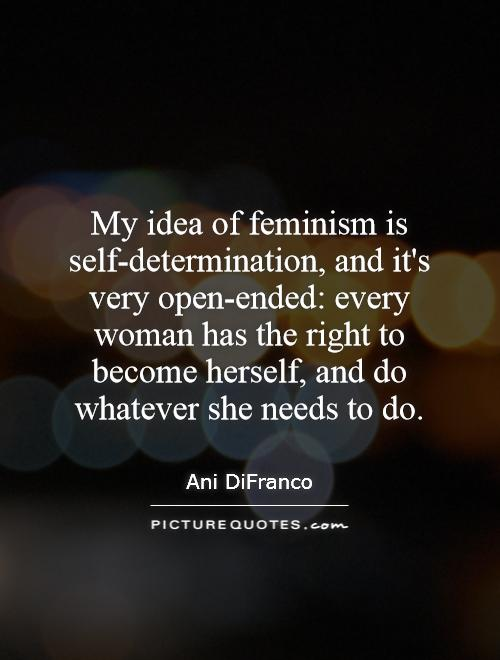 My idea of feminism is self-determination, and it's very open-ended: every woman has the right to become herself, and do whatever she needs to do Picture Quote #1