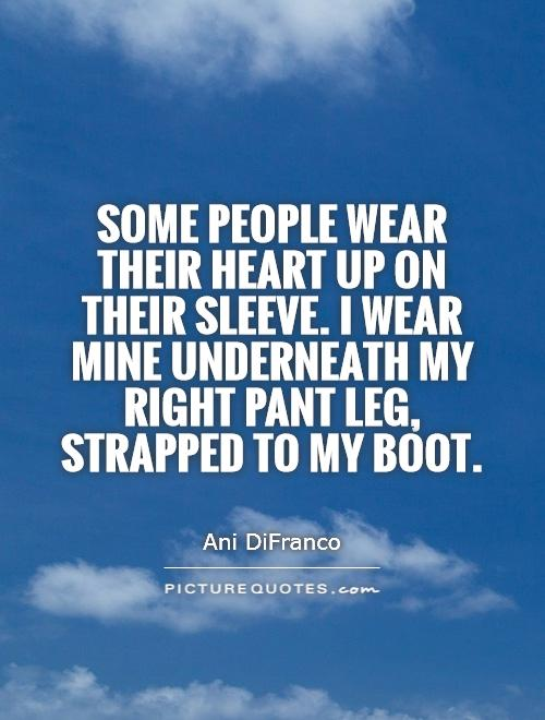 Some people wear their heart up on their sleeve. I wear mine underneath my right pant leg, strapped to my boot Picture Quote #1